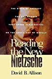 Reading the New Nietzsche: The Birth of Tragedy, The Gay Science, Thus Spoke Zarathustra and On the Genealogy of Morals by David B. Allison (2000-12-22)