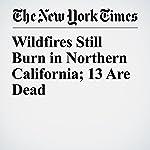 Wildfires Still Burn in Northern California; 13 Are Dead | Thomas Fuller,Jonah Engel Bromwich,Julie Turkewitz