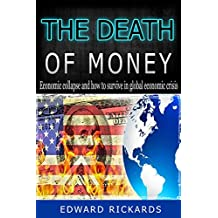 The Death Of Money: Economic Collapse and How to Survive In Global Economic Crisis (dollar collapse, preppers guide, prepper supplies, survival books, money) (SHTF Survival Book 5)