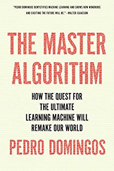 The Master Algorithm: How the Quest for the Ultimate Learning Machine Will Remake Our World by [Domingos, Pedro]