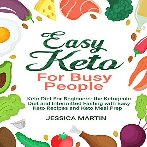 Easy Keto for Busy People: Keto Diet for Beginners: The Ketogenic Diet and Intermitted Fasting with Easy Keto Recipes and Keto Meal Prep by Jessica Martin