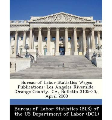 Read Online Bureau of Labor Statistics Wages Publications: Los Angeles-Riverside-Orange County, CA, Bulletin 3105-25, April 2000 (Paperback) - Common pdf epub
