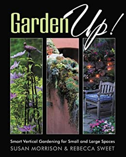 Garden Up! Smart Vertical Gardening for Small and Large Spaces by [Morrison, Susan, Sweet, Rebecca]