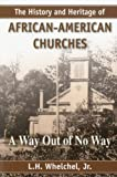 The History and Heritage of African-American Churches : A Way Out of No Way, Whelchel, L. H., Jr., 1557788936