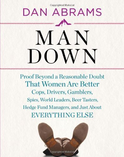 By Dan Abrams:Man Down: Proof Beyond a Reasonable Doubt That Women Are Better Cops, Drivers, Gamblers, Spies, World Leaders, Beer Tasters, Hedge Fund Managers, and Just About Everything Else [Hardcover]
