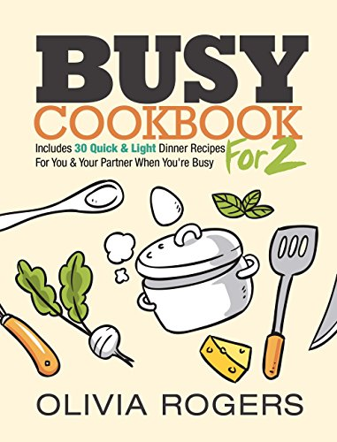 Busy Cookbook for 2: Includes 30 Quick & Light Dinner Recipes for You & Your Partner When You're Busy by [Rogers, Olivia]