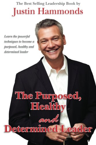 The Purposed, Healthy and Determined Leader: The Best Selling Leadership Book by Author Justin Hammonds