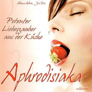 Aphrodisiaka. Potenter Liebeszauber aus der Küche Hörbuch