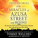 True Stories of the Miracles of Azusa Street and Beyond: Re-live One of the Greastest Outpourings in History That Is Breaking Loose Once Again Audiobook by Tommy Welchel, Michelle Griffith Narrated by Troy Klein