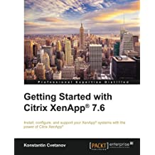 Getting Started with Citrix XenApp® 7.6: Install, configure, and support your XenApp systems with the power of Citrix XenApp
