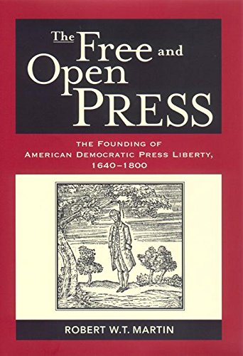 The Free And Open Press: The Founding Of American Democratic Press Liberty, 1640-1800