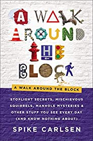 A Walk Around the Block: Stoplight Secrets, Mischievous Squirrels, Manhole Mysteries & Other Stuff You See