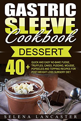 Gastric Sleeve Cookbook : DESSERT - 40+ Easy and skinny low-carb, low-sugar, low-fat bariatric-friendly Fudge, Truffles, Cakes, Mousse, Popsicles, Crumbles ... (Effortless Bariatric Cookbook Series 3) by Selena Lancaster