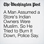 A Man Assumed a Store's Indian Owners Were Muslim. So He Tried to Burn It Down, Police Say. | Amy B Wang