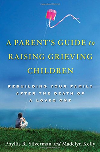 A Parent's Guide to Raising Grieving Children: Rebuilding Your Family after the Death of a Loved One