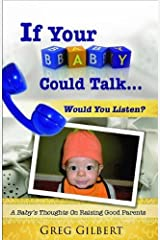 If Your Baby Could Talk.Would You Listen? A Baby's Thoughts On Raising Good Parents. Kindle Edition