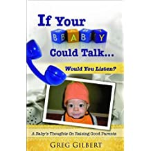 If Your Baby Could Talk.Would You Listen? A Baby's Thoughts On Raising Good Parents.