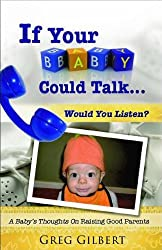 If Your Baby Could Talk...Would You Listen? A Baby's Thoughts On Raising Good Parents.