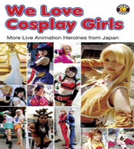 We Love Cosplay Girls: More Live Animation Heroines from Japan Cocoro Books
