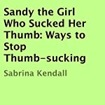 Sandy the Girl Who Sucked Her Thumb: Ways to Stop Thumb-Sucking | Sabrina Kendall