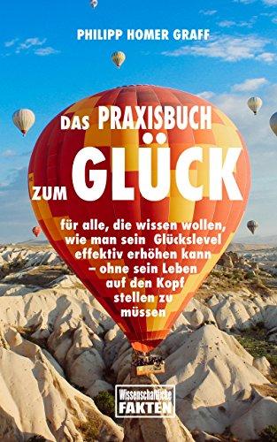 Das Praxisbuch zum Glück: für alle, die wissen wollen, wie man sein Glückslevel effektiv erhöhen kann – ohne sein Leben auf den Kopf stellen zu müssen (German Edition)
