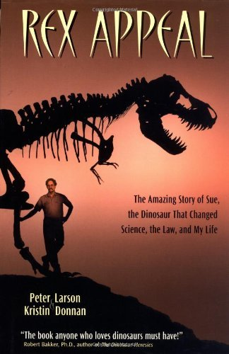 Rex Appeal: The Amazing Story of Sue, the Dinosaur That Changed, Science, the Law, and My Life