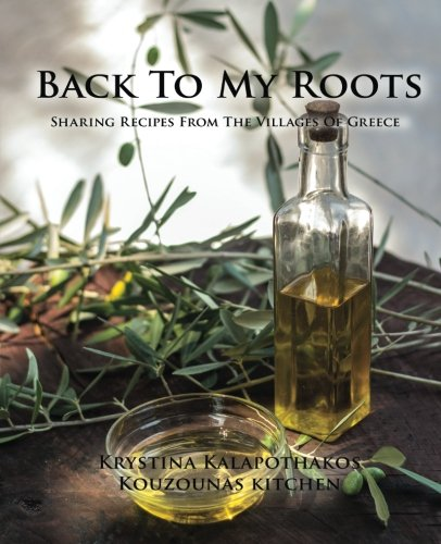 Back To My Roots: Sharing Recipes From The Villages Of Greece by Krystina Kalapothakos