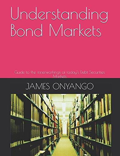 Understanding Bond Markets: Guide to the innerworkings of today's Debt Securities Markets
