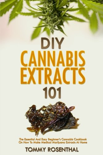DIY Cannabis Extracts 101: The Essential Beginner's Guide To CBD and Hemp Oil to Improve Health, Reduce Pain and Anxiety, and Cure Illnesses (Cannabis - Growing On Books Weed