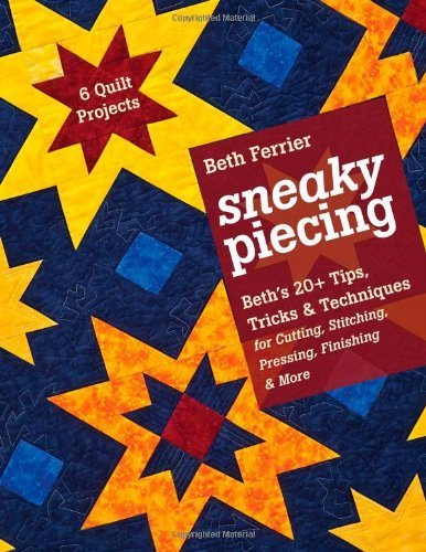 Sneaky Piecing: Beth's 20+ Tips, Tricks & Techniques for Piecing, Stitching, Cutting, Finishing, Pressing & More 6 Quilt Projects by Beth Ferrier (2012-11-16)