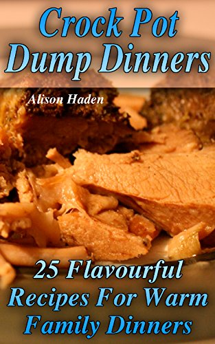 Crock Pot Dump Dinners: 25 Flavourful Recipes For Warm Family Dinners by [Haden, Alison ]