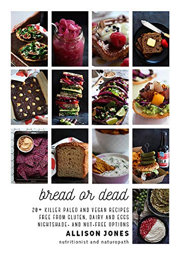 Bread or Dead: 20+ Killer Paleo and Vegan Recipes. Free from Gluten, Dairy and Eggs. Nightshade- and Nut-Free Options by Allison Jones