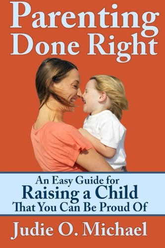 Read Online Parenting Done Right: An Easy Guide for Raising a Child That You Can Be Proud Of ebook