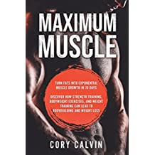 Maximum Muscle: Maximum: Turn Fats Into Exponential Muscle Growth in 10 Days - Discover How Strength Training, Bodyweight exercises, and Weight Training Can Lead To Bodybuilding and Weight Loss