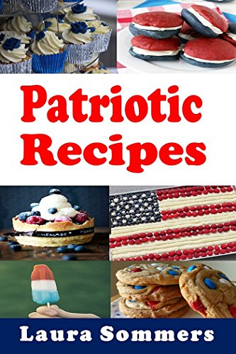 Patriotic Recipes: A Cookbook Full of Red, White and Blue and All American Recipes by [Sommers, Laura]