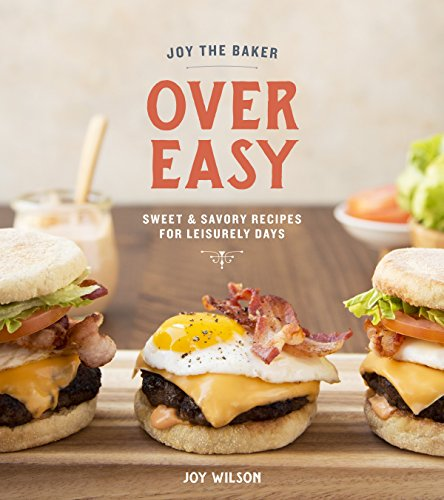 Joy the Baker Over Easy: Sweet and Savory Recipes for Leisurely Days by Joy Wilson