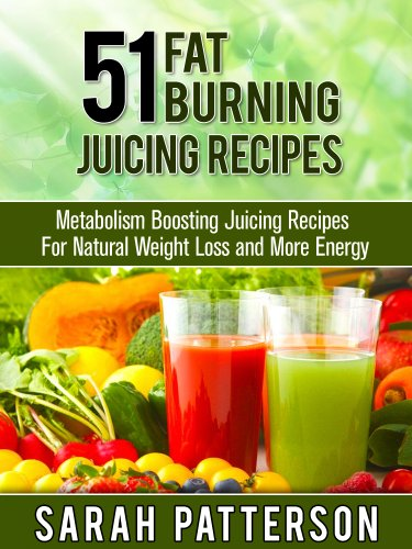 51 Fat Burning Juicing Recipes: Metabolism Boosting Juice Recipes For Natural Weight Loss and More Energy (Weight Loss Recipes) by Sarah Patterson