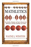 Mathletics : How Gamblers, Managers, and Sports Enthusiasts Use Mathematics in Baseball, Basketball, and Football, Winston, Wayne L., 069113913X
