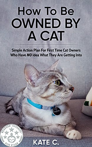 (How To Be Owned By A Cat: Simple Action Plan For First Time Cat Owners Who Have NO Idea What They Are Getting Into)