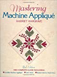 Mastering Machine Applique: The Complete Guide Including: Invisible Machine Applique Satin Stitch Blanket Stitch and Much More