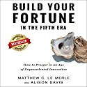 Build Your Fortune in the Fifth Era: How to Prosper in an Age of Unprecedented Innovation Audiobook by Matthew C. Le Merle, Alison Davis Narrated by Simon P. Phillips