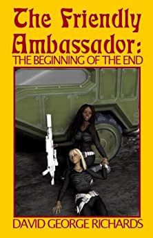 The Friendly Ambassador: The Beginning of the End by [Richards, David George]