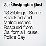 13 Siblings, Some Shackled and Malnourished, Rescued from California House, Police Say | Samantha Schmidt,Lindsey Bever