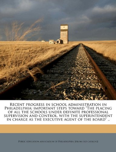 "Read Online Recent progress in school administration in Philadelphia; important steps toward ""The placing of all the schools under definite professional ... as the executive agent of the board"" .. PDF"