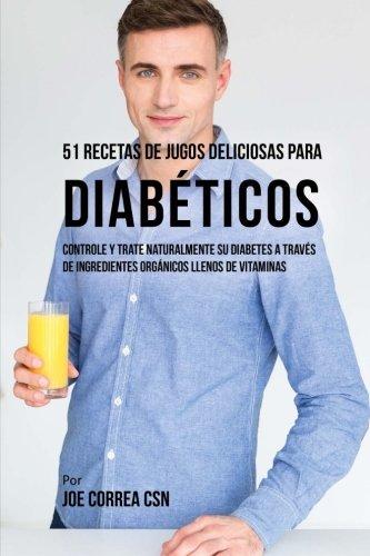 51 Recetas de Jugos Deliciosos Para Diabticos: Controle y Trate Naturalmente su Diabetes a Travs de Ingredientes Orgnicos Llenos de Vitaminas (Spanish Edition)