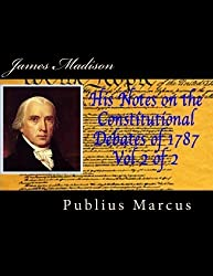 James Madison His Notes on the Constitutional Debates of 1787 Vol 2 of 2 by Publius Marcus (2014-04-21)