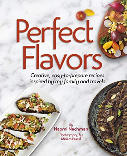 Perfect Flavors: Creative, easy-to-prepare recipes inspired by my family and travels by Naomi Nachman, Miriam Pascal