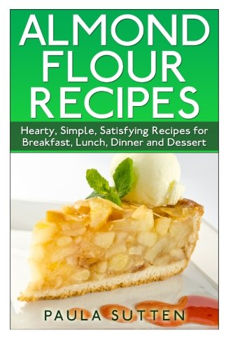 Almond Flour Recipes: Hearty, Simple, Satisfying Recipes for Breakfast, Lunch, Dinner and Dessert by CreateSpace Independent Publishing Platform