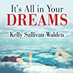 It's All in Your Dreams: How to Interpret Your Sleeping Dreams to Make Your Waking Dreams Come True | Kelly Sullivan Walden