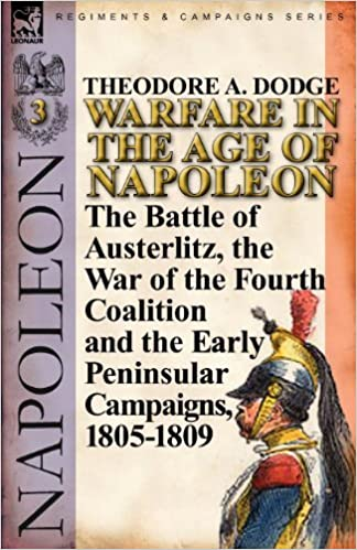 Warfare in the Age of Napoleon-Volume 3: The Battle of Austerlitz, the War of the Fourth Coalition and the Early Peninsular Campaigns, 1805-1809 by Theodore A. Dodge (2011-06-20)